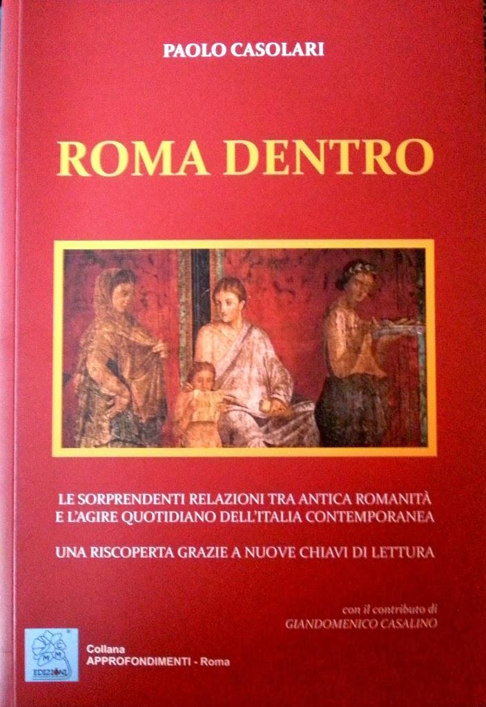 ROMA DENTRO Le sorprendenti relazioni tra la Romanità e l'agire quotidiano riscoperte con nuove chiavi di lettura