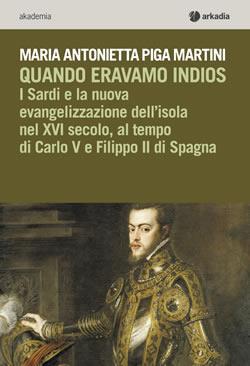 Un'opera storica: Maria Antonietta Piga Martini, Quando eravamo Indios – I Sardi e la nuova evangelizzazione dell'isola nel XVI secolo, al tempo di Carlo V e Filippo II di Spagna