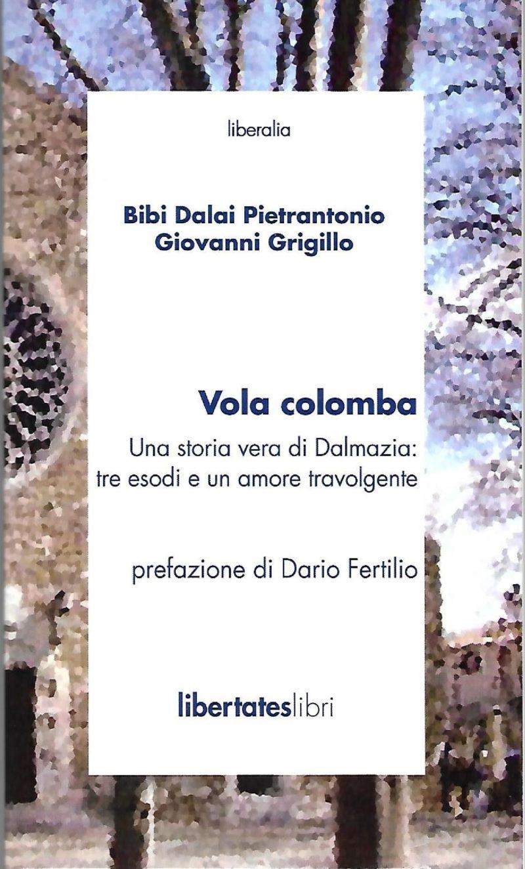 «Vola colomba; una storia vera di Dalmazia: tre esodi e un amore travolgente di Bibi Dalai Pietrantonio e Giovanni Grigillo» (Bibliotheca Albatros, 2014, 128 p.)